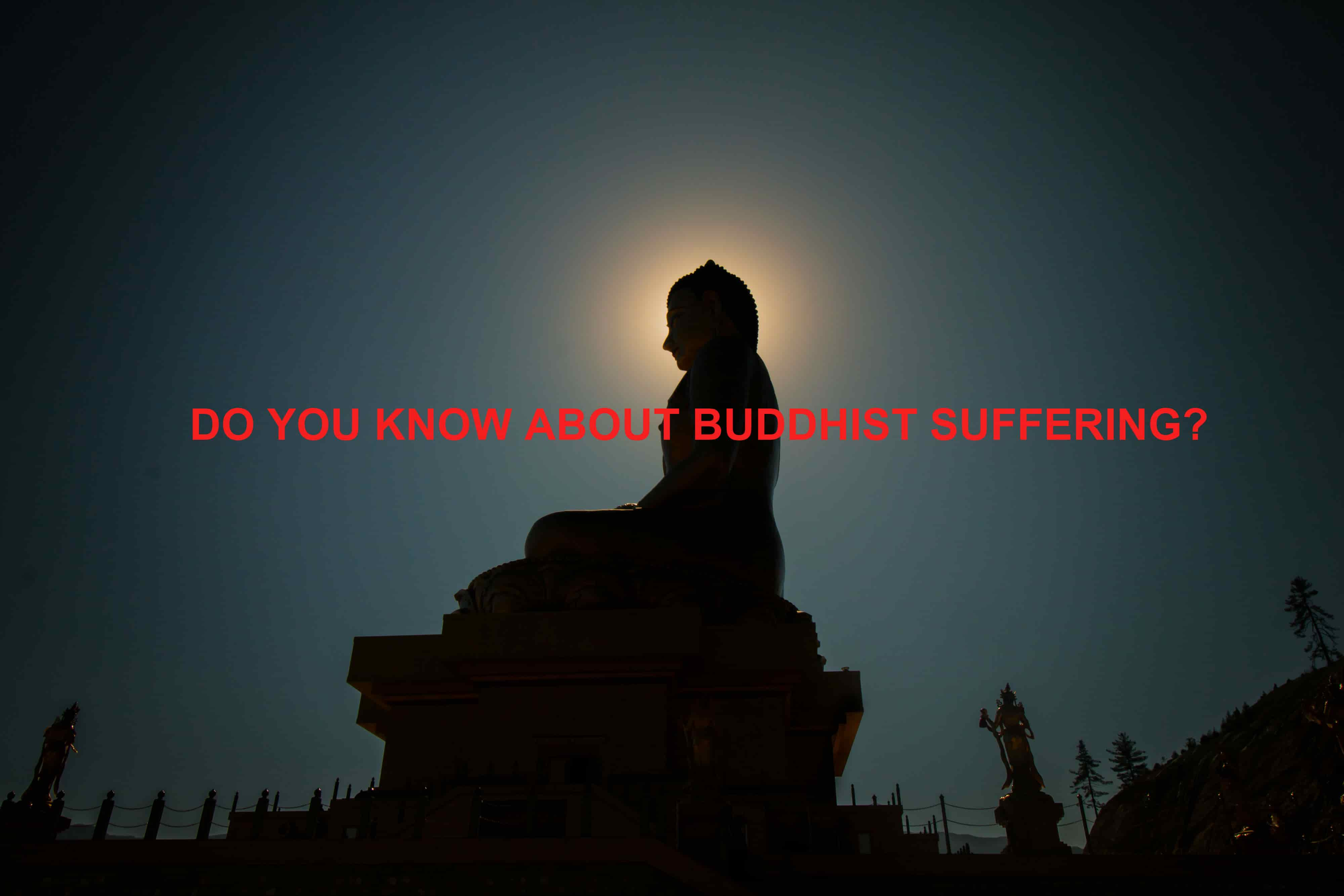 DO YOU KNOW ABOUT BUDDHIST SUFFERING?