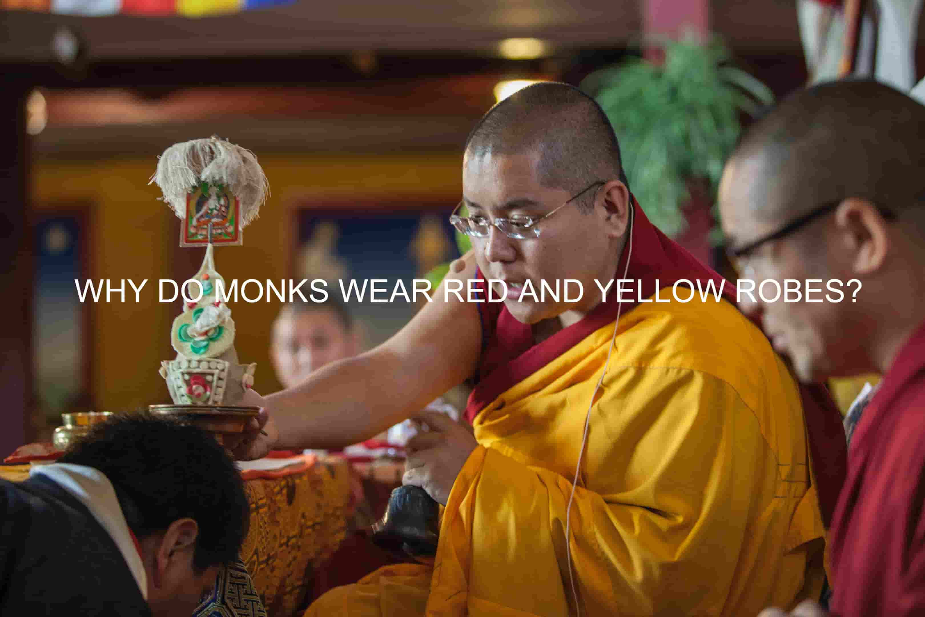 WHY DO MONKS WEAR RED AND YELLOW ROBES?