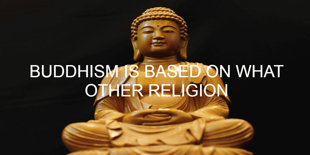 BUDDHISM IS BASED ON WHAT OTHER RELIGION