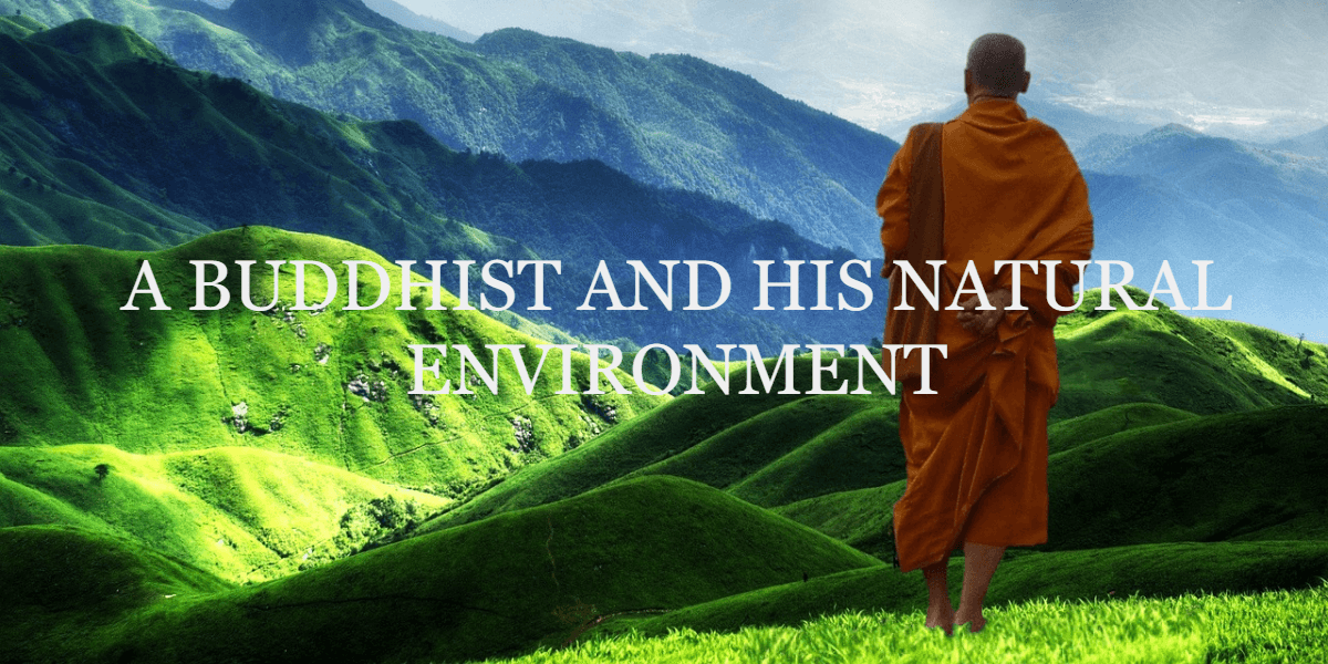 A BUDDHIST AND HIS NATURAL ENVIRONMENT